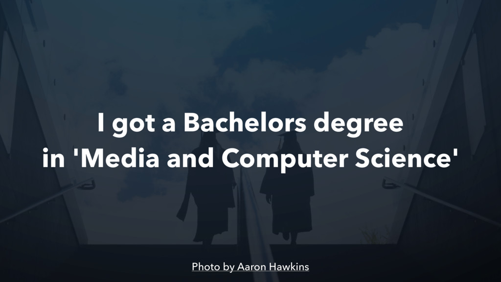 I got a Bachelors degree in 'Media and Computer...