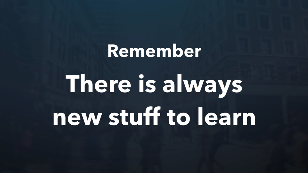 Remember There is always new stuff to learn