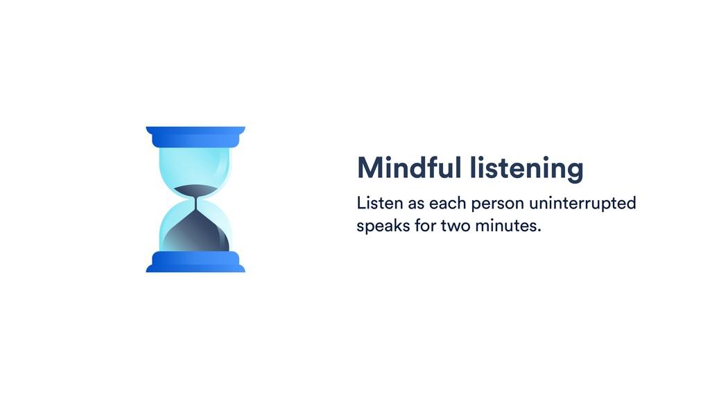 Mindful listening Listen as each person uninter...