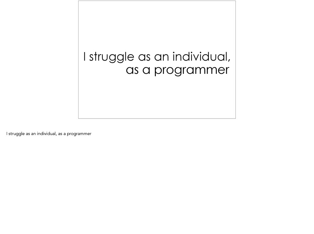 I struggle as an individual, as a programmer ! ...