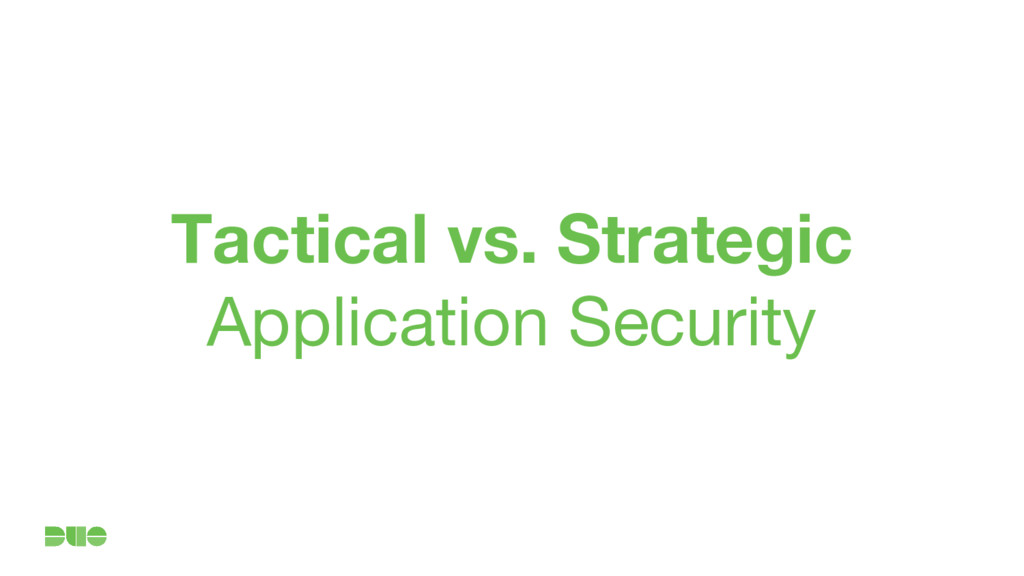 Tactical vs. Strategic Application Security