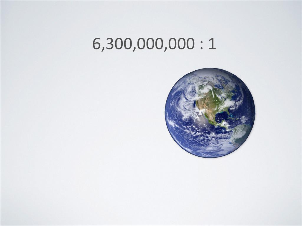 6,300,000,000 : 1