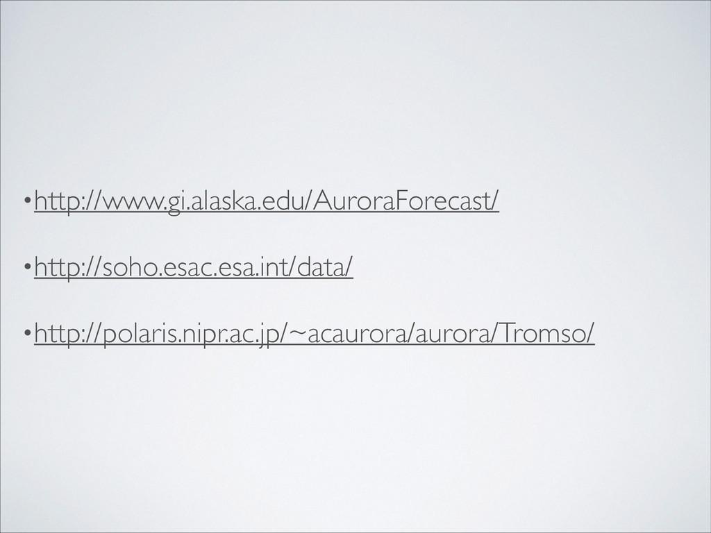 •http://www.gi.alaska.edu/AuroraForecast/  •h...