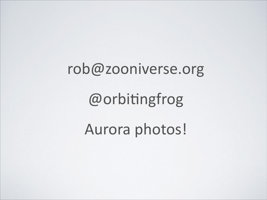 rob@zooniverse.org  @orbiXngfrog  Aurora pho...
