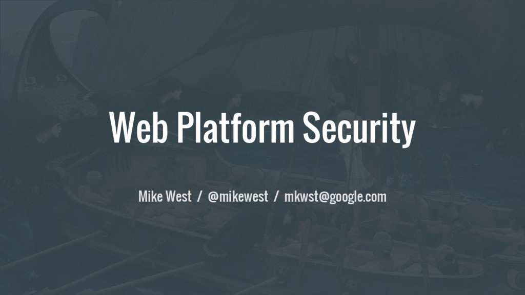 Web Platform Security Mike West / @mikewest / m...