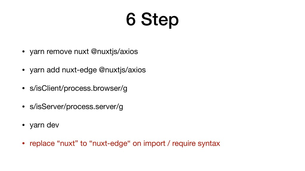 6 Step • yarn remove nuxt @nuxtjs/axios  • yarn...
