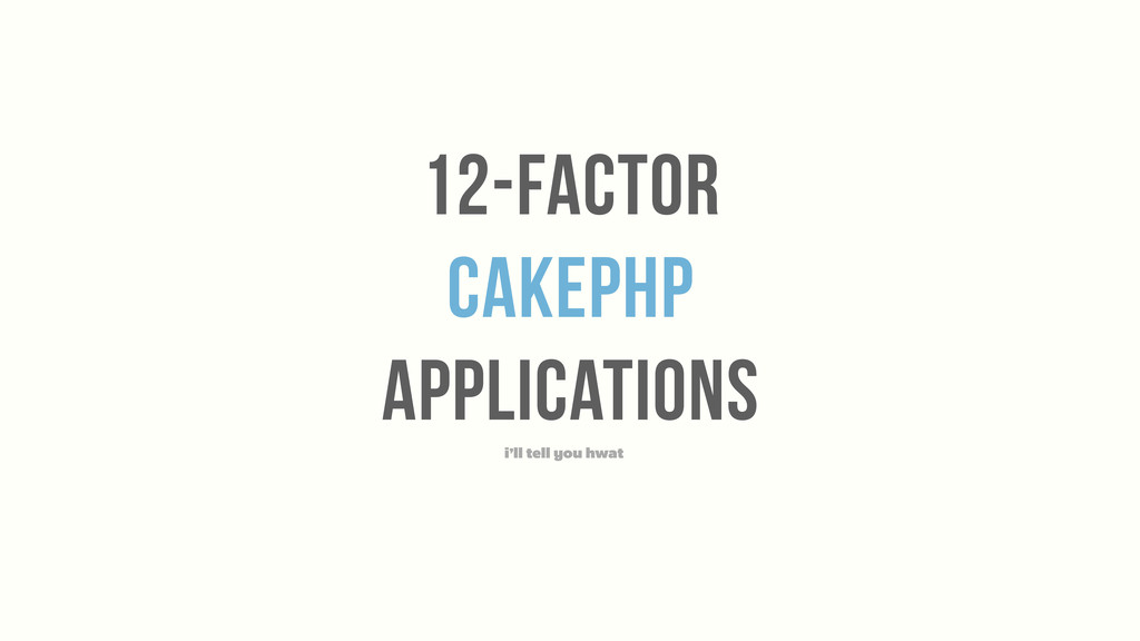 12-Factor cakephp applications i'll tell you hw...