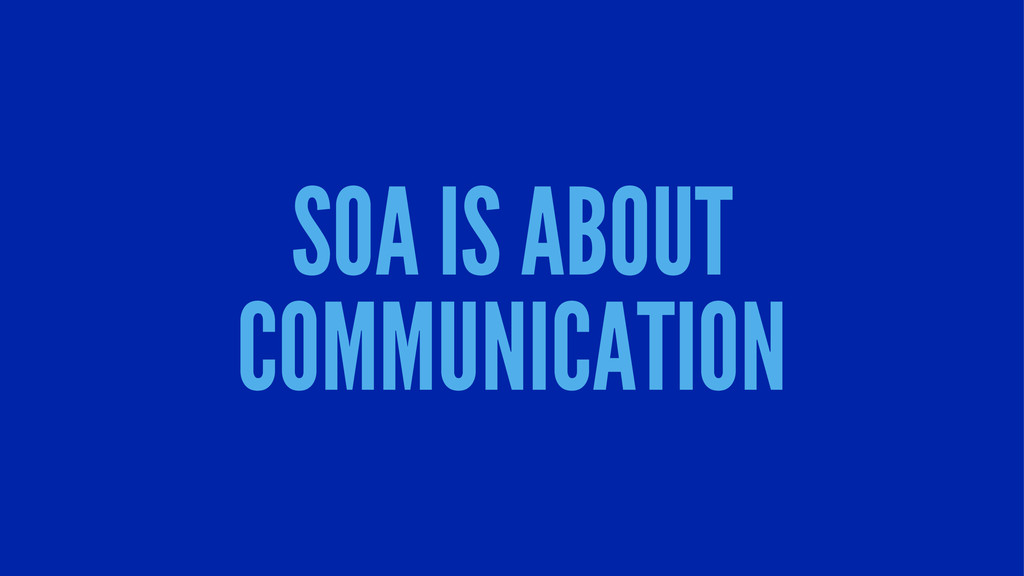 SOA IS ABOUT COMMUNICATION