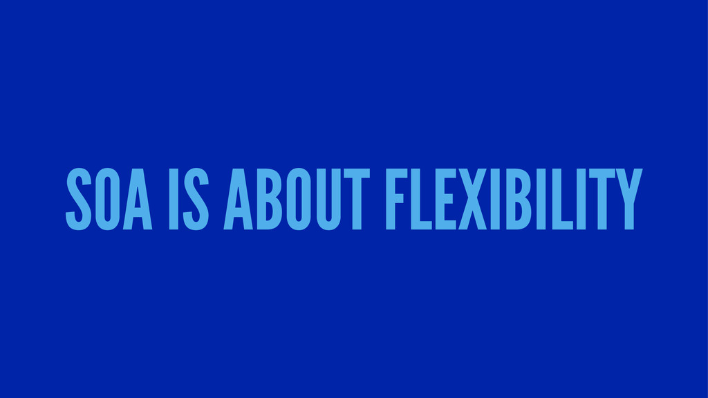 SOA IS ABOUT FLEXIBILITY