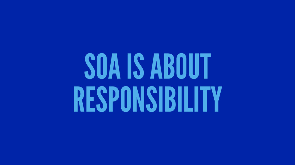 SOA IS ABOUT RESPONSIBILITY