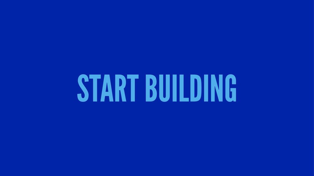 START BUILDING