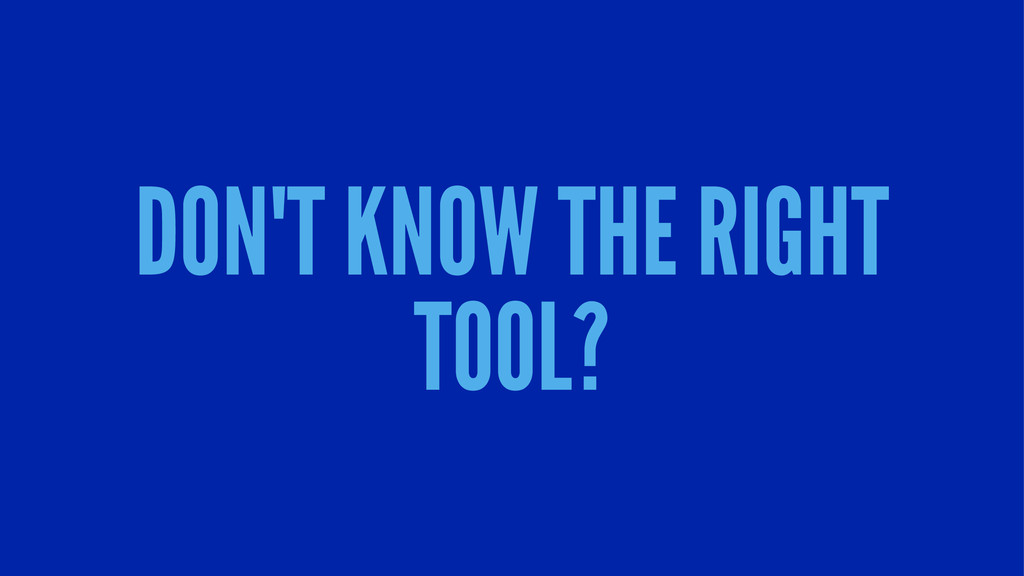 DON'T KNOW THE RIGHT TOOL?