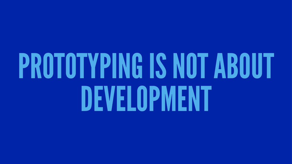 PROTOTYPING IS NOT ABOUT DEVELOPMENT