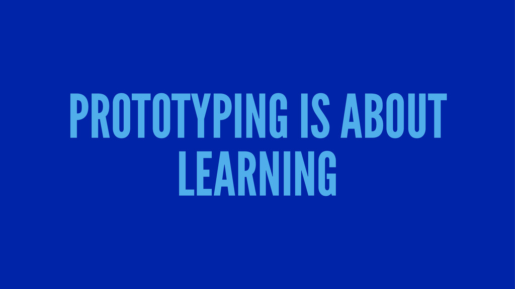 PROTOTYPING IS ABOUT LEARNING