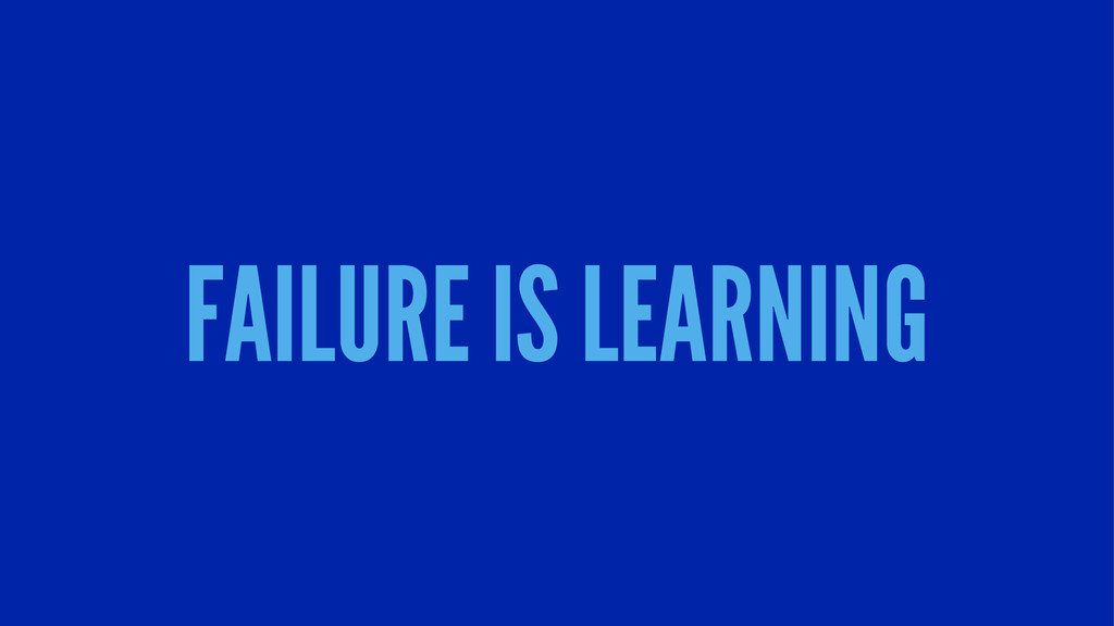 FAILURE IS LEARNING