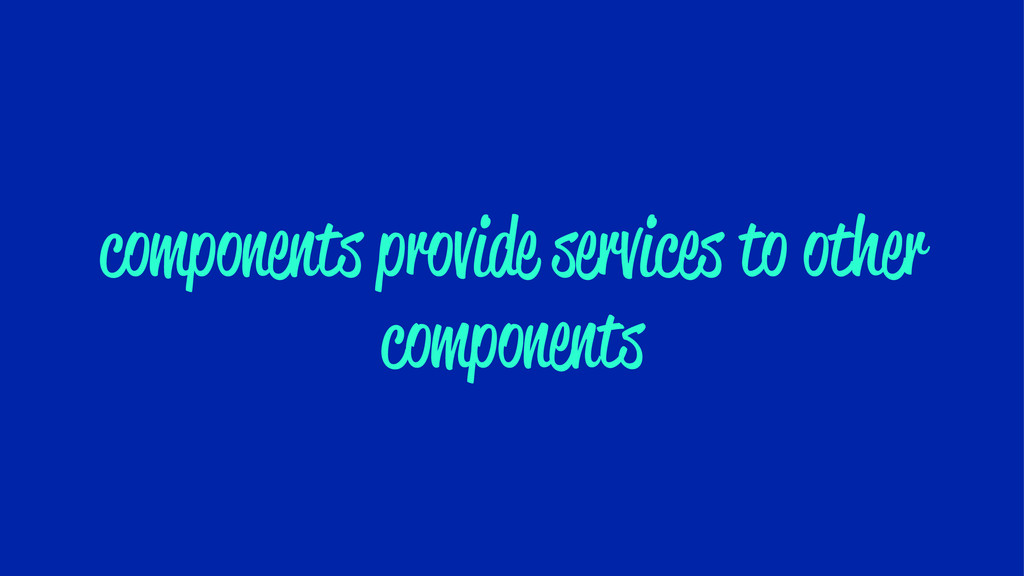 components provide services to other components