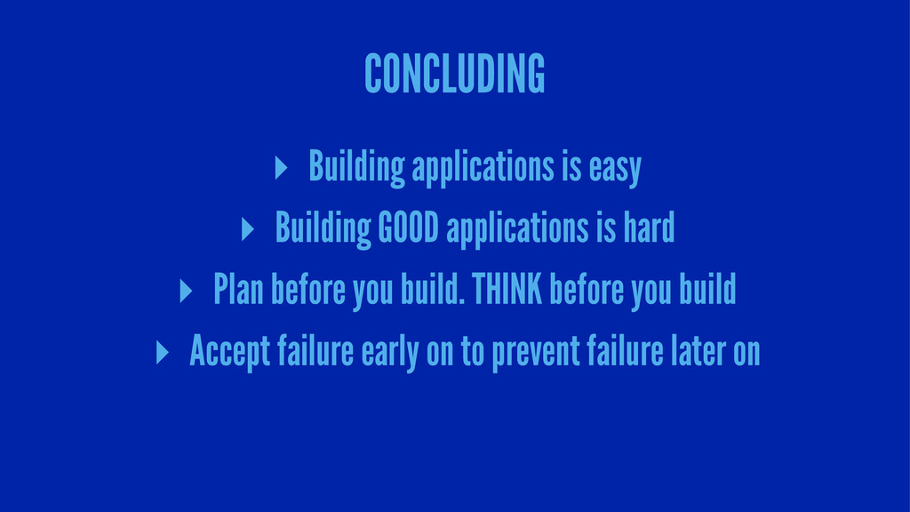 CONCLUDING ▸ Building applications is easy ▸ Bu...