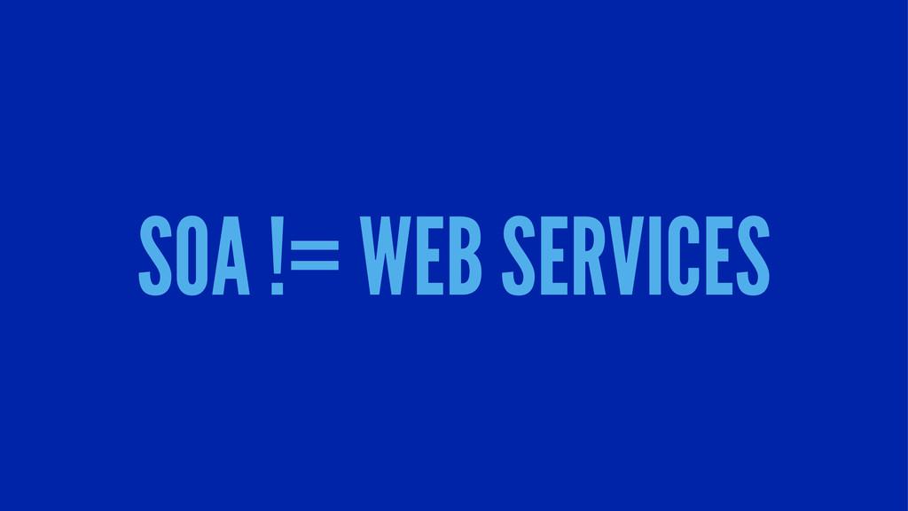 SOA != WEB SERVICES