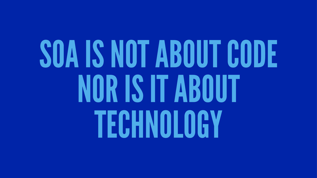 SOA IS NOT ABOUT CODE NOR IS IT ABOUT TECHNOLOGY