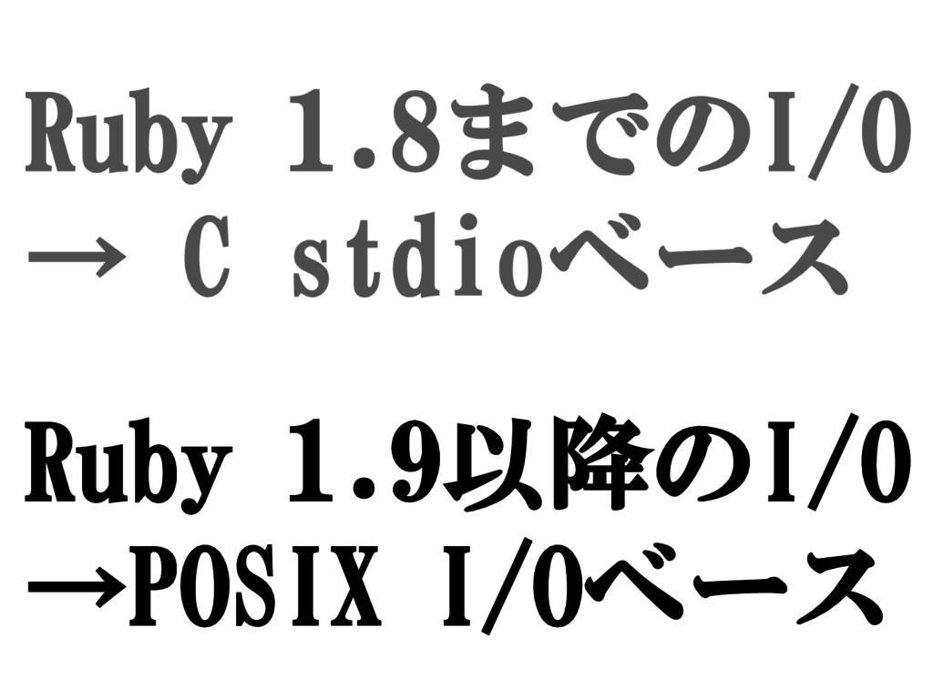 Ruby 1.8までのI/O → C stdioベース Ruby 1.9以降のI/O →POS...