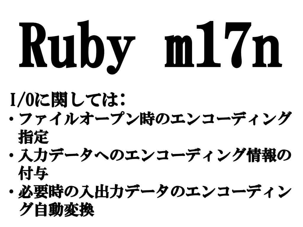 Ruby m17n I/Oに関しては: • ファイルオープン時のエンコーディング 指定 • 入...