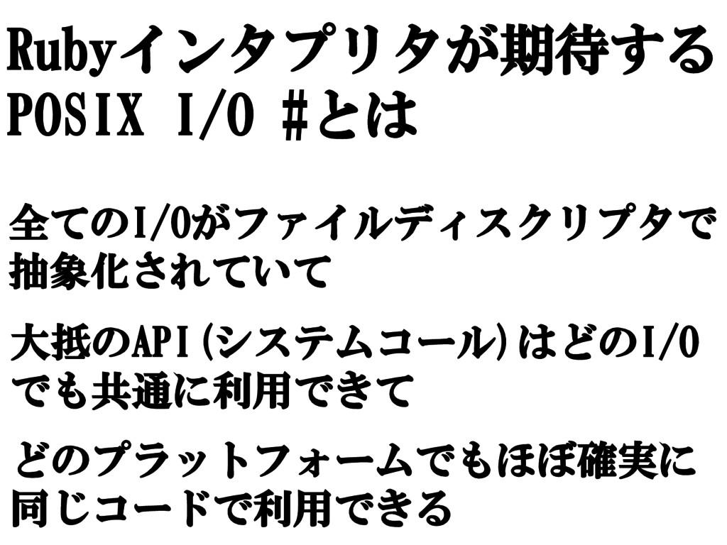 Rubyインタプリタが期待する POSIX I/O #とは 全てのI/Oがファイルディスクリプ...
