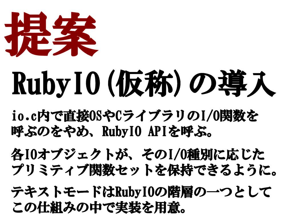 提案 RubyIO(仮称)の導入 io.c内で直接OSやCライブラリのI/O関数を 呼ぶのをや...