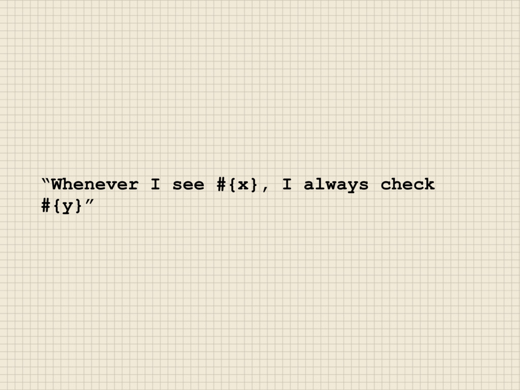 """""""Whenever I see #{x}, I always check #{y}"""""""