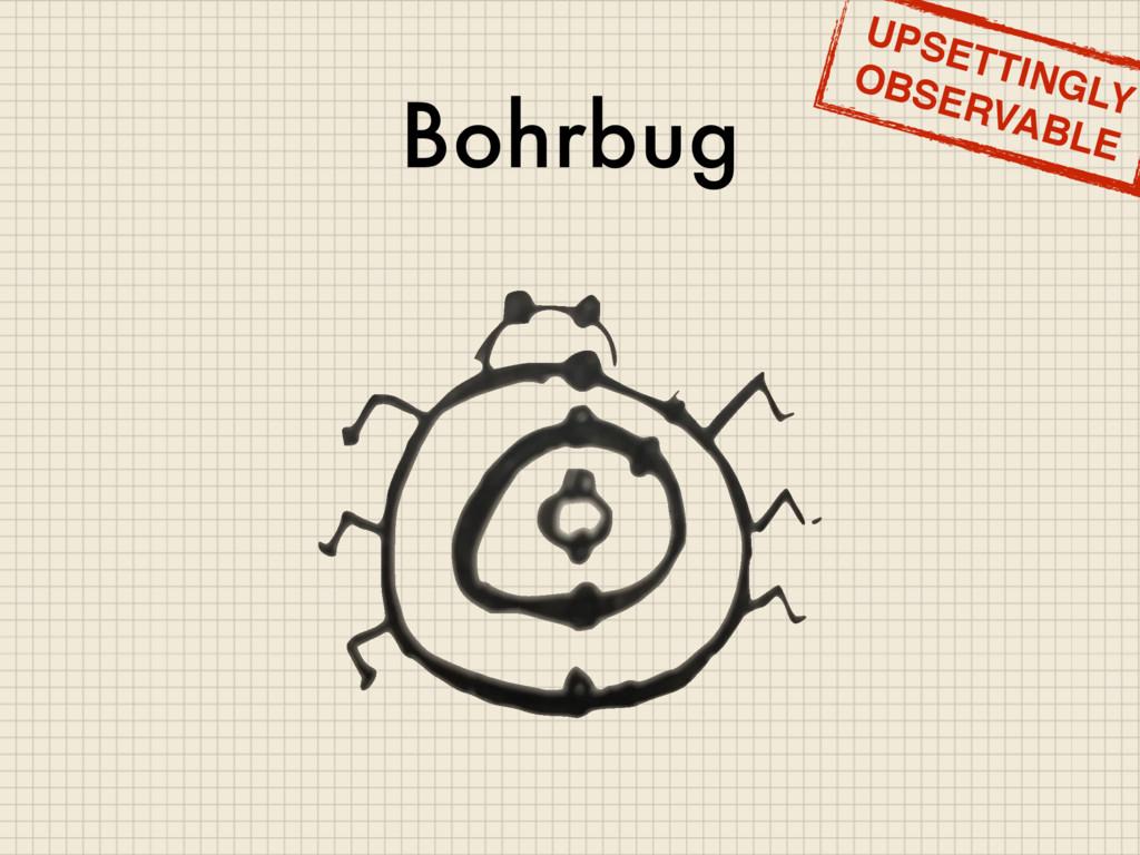 Bohrbug UPSETTINGLY OBSERVABLE