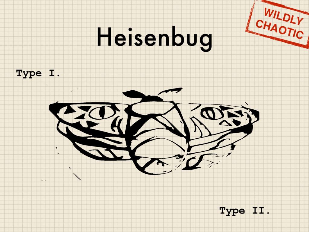 Heisenbug WILDLY CHAOTIC Type I. Type II.
