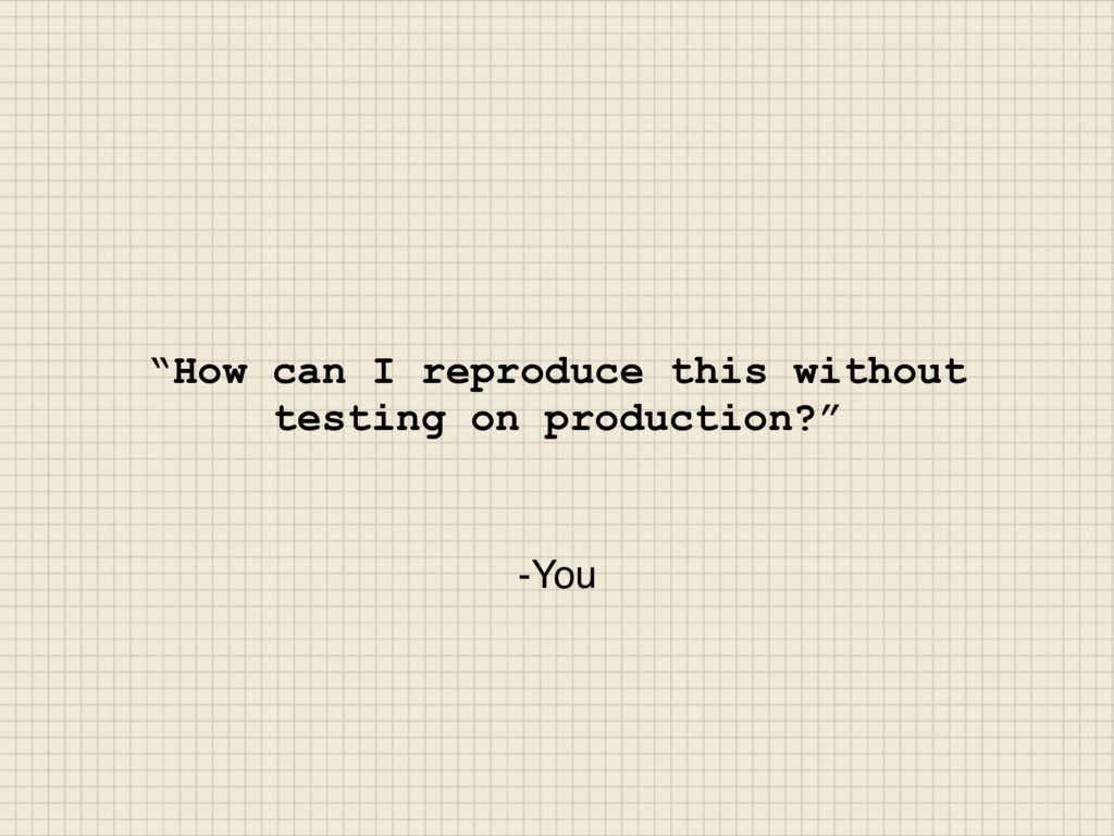 """-You """"How can I reproduce this without testing ..."""