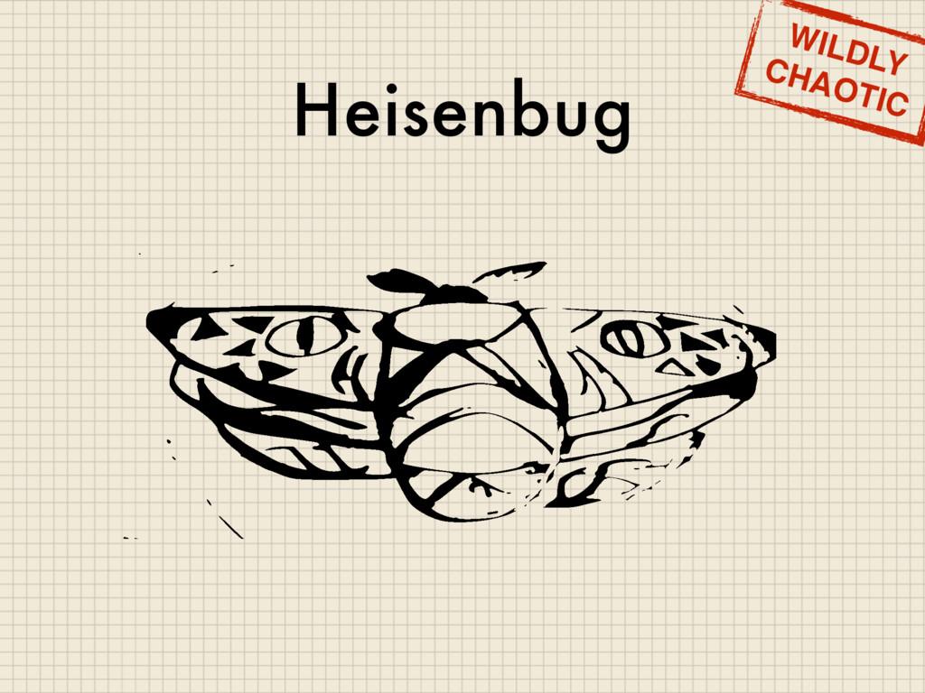 Heisenbug WILDLY CHAOTIC