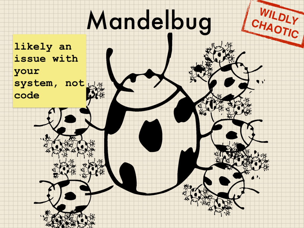 Mandelbug likely an issue with your system, not...