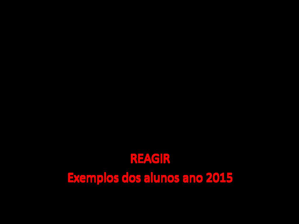 REAGIR Exemplos dos alunos ano 2015