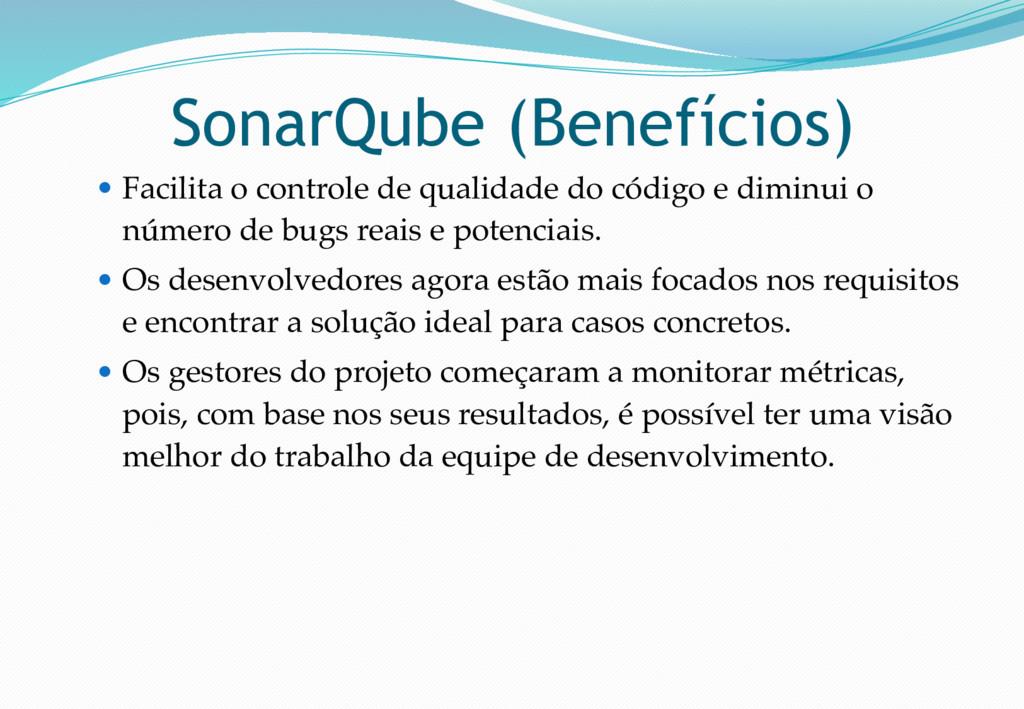 SonarQube (Benefícios) ● Facilita o controle de...