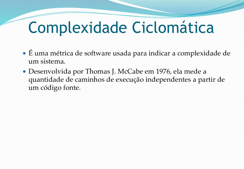 Complexidade Ciclomática ● É uma métrica de sof...
