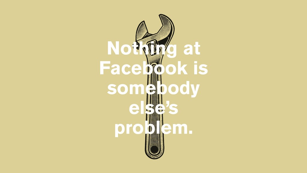 Nothing at Facebook is somebody else's problem.