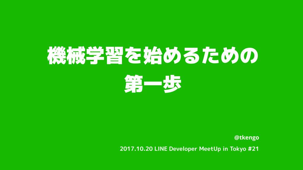機械学習を始めるための 第一歩 @tkengo 2017.10.20 LINE Develop...