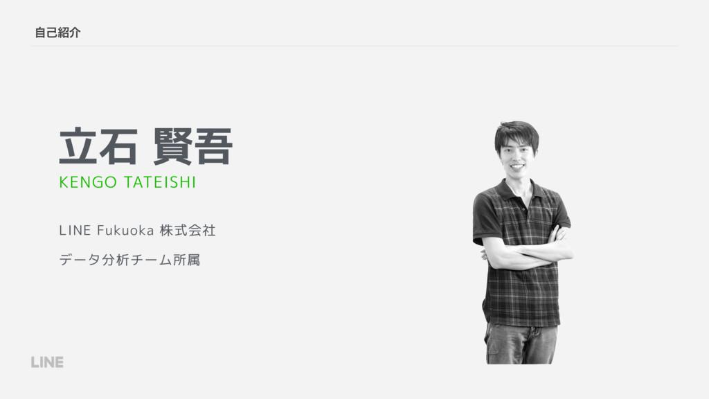 ࣗݾհ 立石 賢吾 LINE Fukuoka 株式会社 データ分析チーム所属 KENGO T...