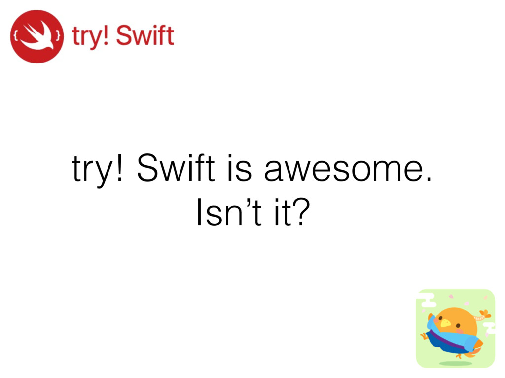 try! Swift is awesome. Isn't it?