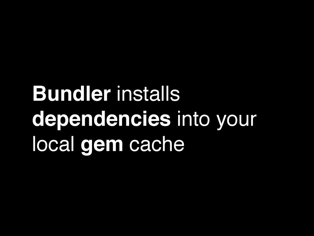 Bundler installs dependencies into your local g...