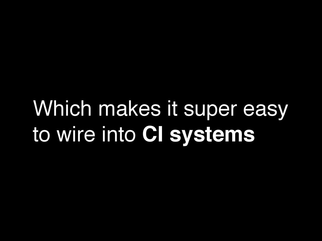 Which makes it super easy to wire into CI syste...