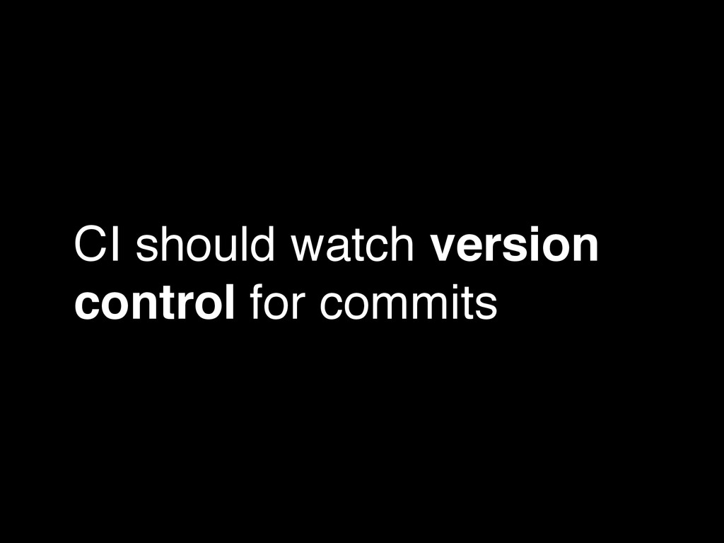 CI should watch version control for commits