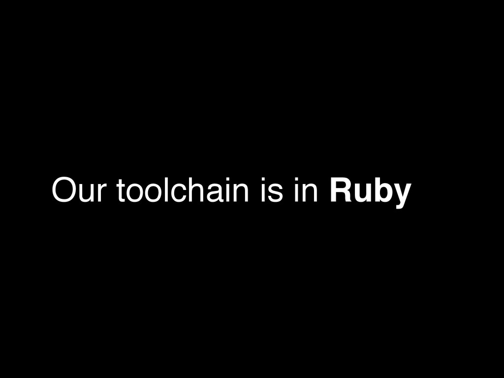 Our toolchain is in Ruby