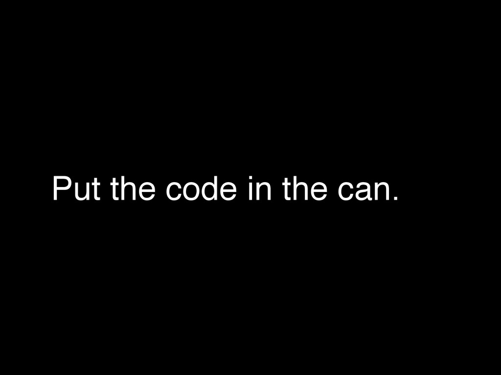 Put the code in the can.