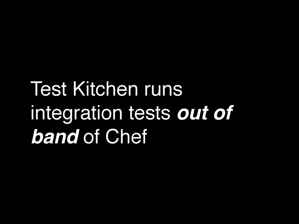 Test Kitchen runs integration tests out of band...