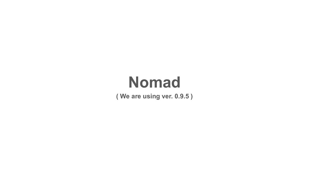 Nomad ( We are using ver. 0.9.5 )