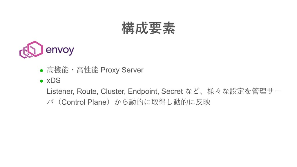 構成要素 l ⾼機能・⾼性能 Proxy Server l xDS Listener, Rou...