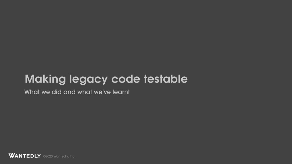 ©2020 Wantedly, Inc. Making legacy code testabl...