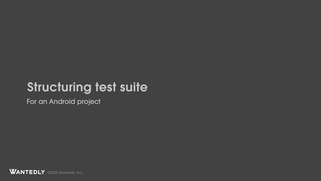 ©2020 Wantedly, Inc. Structuring test suite For...